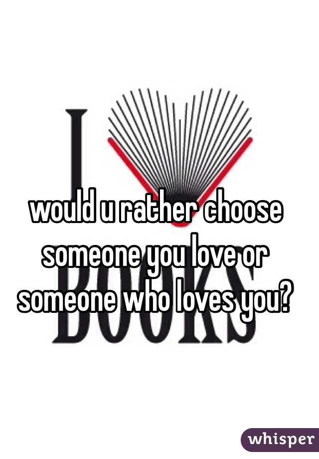 would u rather choose someone you love or someone who loves you?