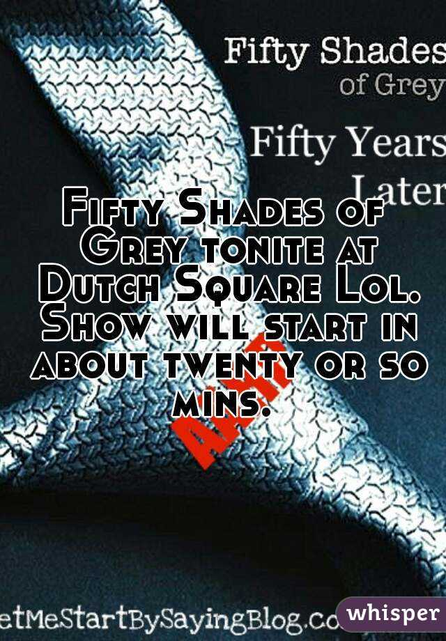 Fifty Shades of Grey tonite at Dutch Square Lol. Show will start in about twenty or so mins.