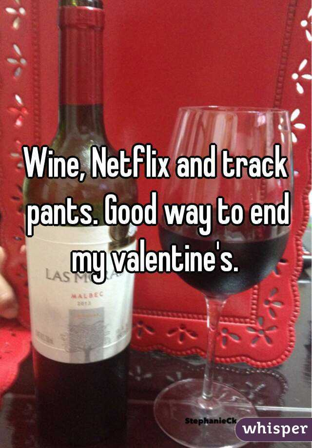 Wine, Netflix and track pants. Good way to end my valentine's.