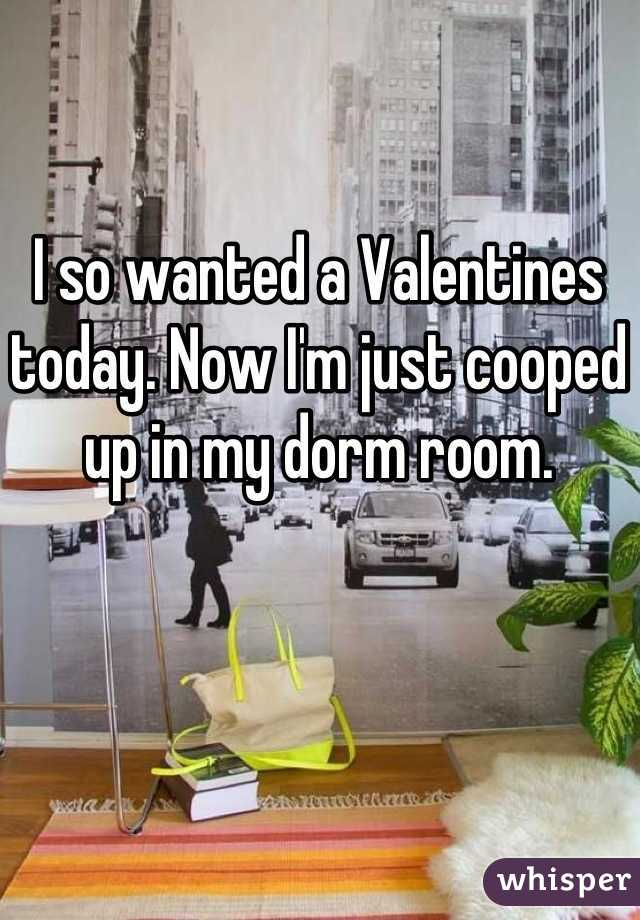 I so wanted a Valentines today. Now I'm just cooped up in my dorm room.