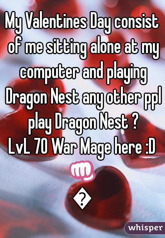 My Valentines Day consist of me sitting alone at my computer and playing Dragon Nest any other ppl play Dragon Nest ? LvL 70 War Mage here :D 👊👊