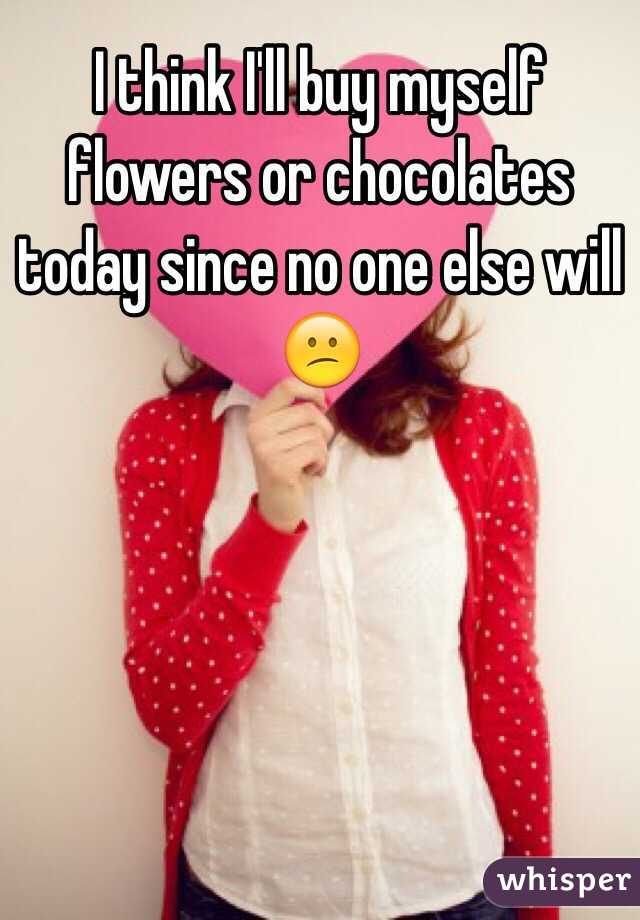 I think I'll buy myself flowers or chocolates today since no one else will 😕