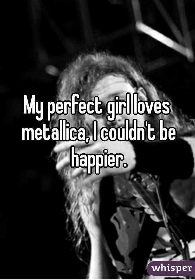 My perfect girl loves metallica, I couldn't be happier.