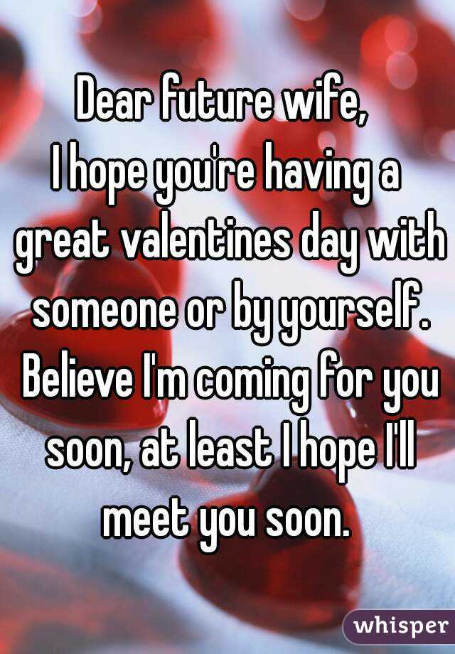Dear future wife,  I hope you're having a great valentines day with someone or by yourself. Believe I'm coming for you soon, at least I hope I'll meet you soon.