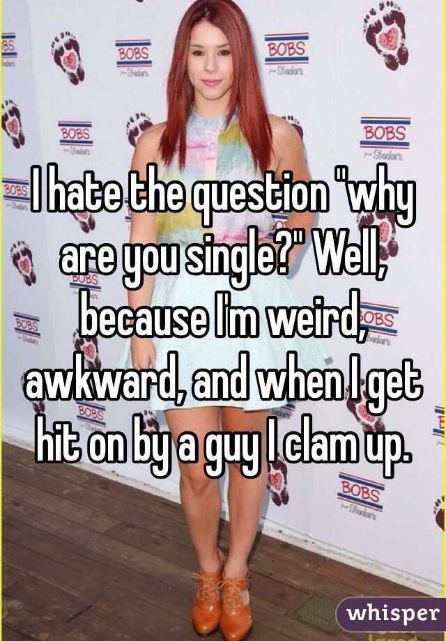 """I hate the question """"why are you single?"""" Well, because I'm weird, awkward, and when I get hit on by a guy I clam up."""
