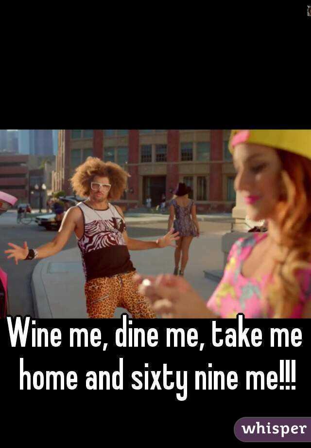 Wine me, dine me, take me home and sixty nine me!!!