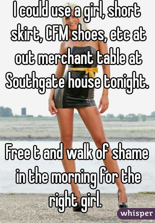I could use a girl, short skirt, CFM shoes, etc at out merchant table at Southgate house tonight.     Free t and walk of shame in the morning for the right girl.