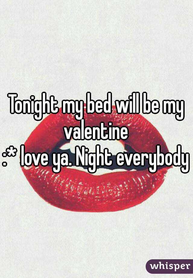 Tonight my bed will be my valentine  :* love ya. Night everybody
