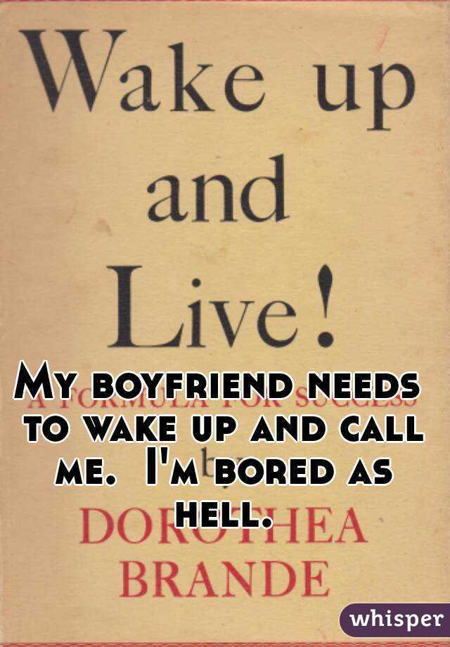 My boyfriend needs to wake up and call me.  I'm bored as hell.