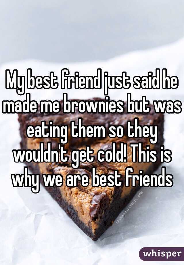 My best friend just said he made me brownies but was eating them so they wouldn't get cold! This is why we are best friends