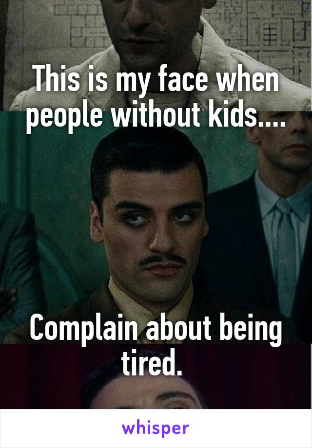 This is my face when people without kids....      Complain about being tired.