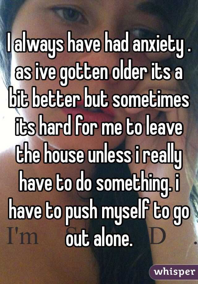 I always have had anxiety . as ive gotten older its a bit better but sometimes its hard for me to leave the house unless i really have to do something. i have to push myself to go out alone.