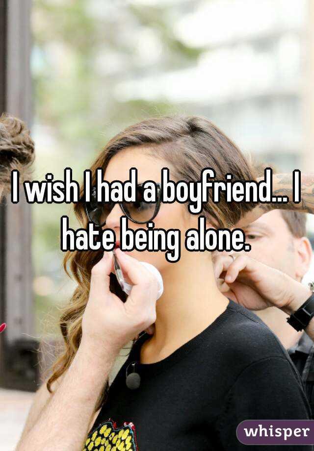 I wish I had a boyfriend... I hate being alone.