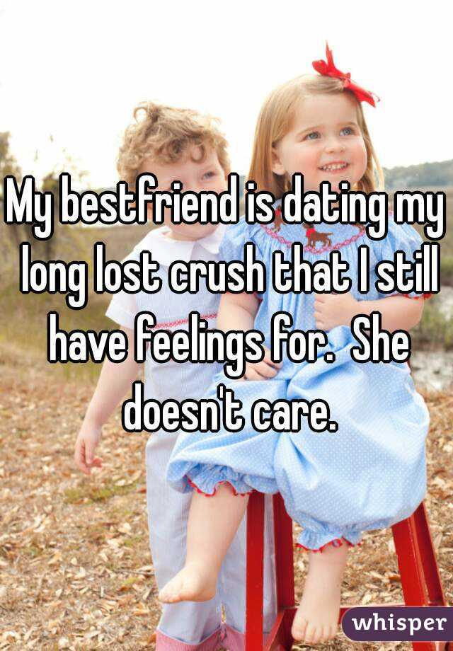 My bestfriend is dating my long lost crush that I still have feelings for.  She doesn't care.