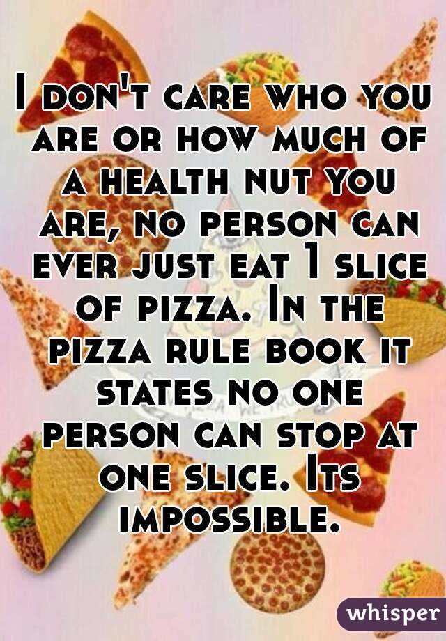 I don't care who you are or how much of a health nut you are, no person can ever just eat 1 slice of pizza. In the pizza rule book it states no one person can stop at one slice. Its impossible.