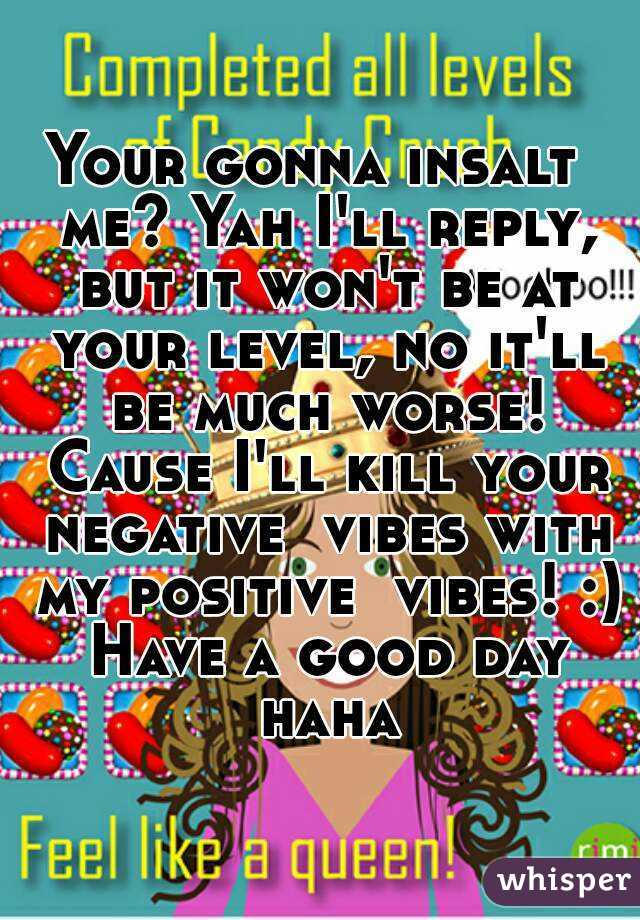Your gonna insalt  me? Yah I'll reply, but it won't be at your level, no it'll be much worse! Cause I'll kill your negative  vibes with my positive  vibes! :) Have a good day haha