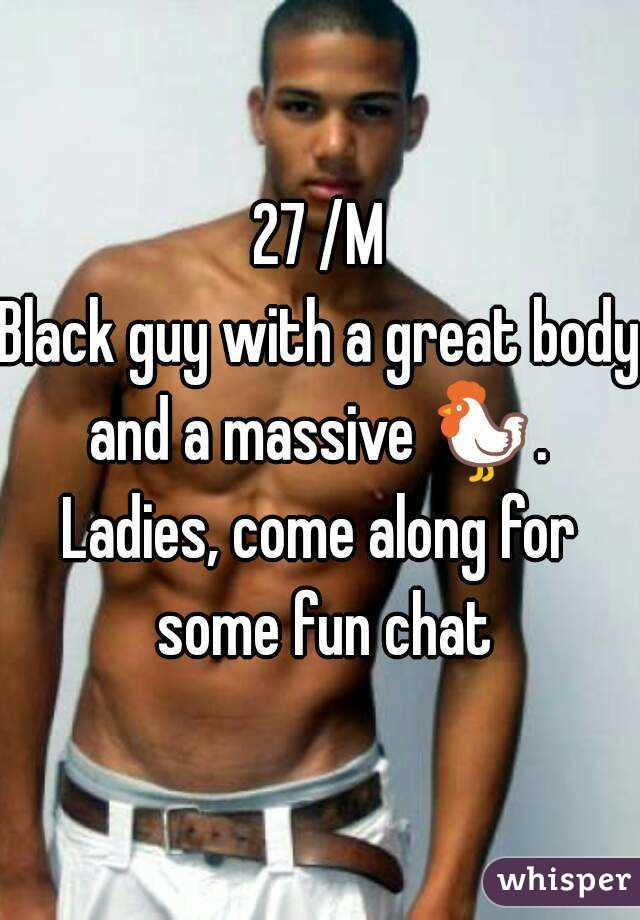 27 /M Black guy with a great body and a massive 🐓.  Ladies, come along for some fun chat