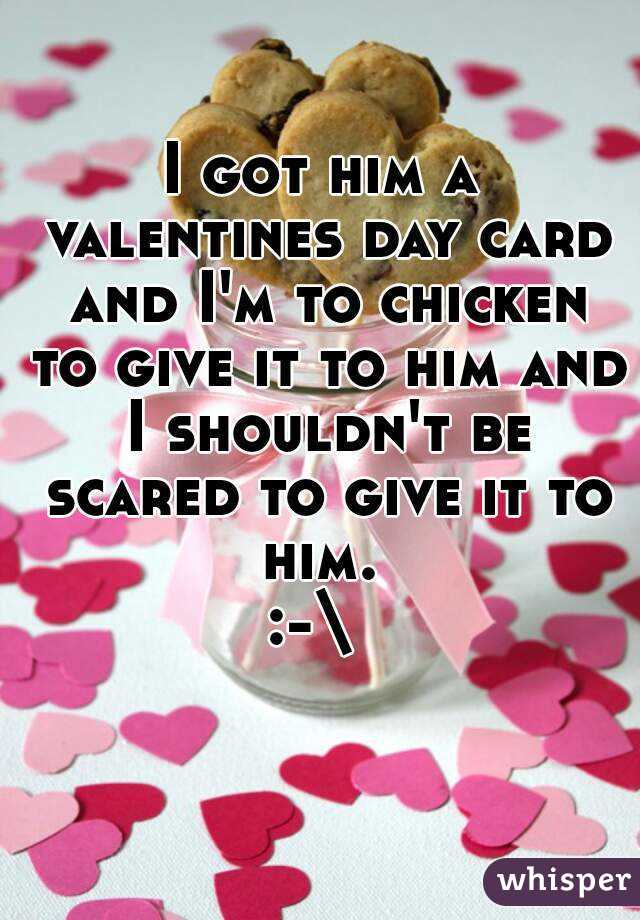 I got him a valentines day card and I'm to chicken to give it to him and I shouldn't be scared to give it to him.  :-\