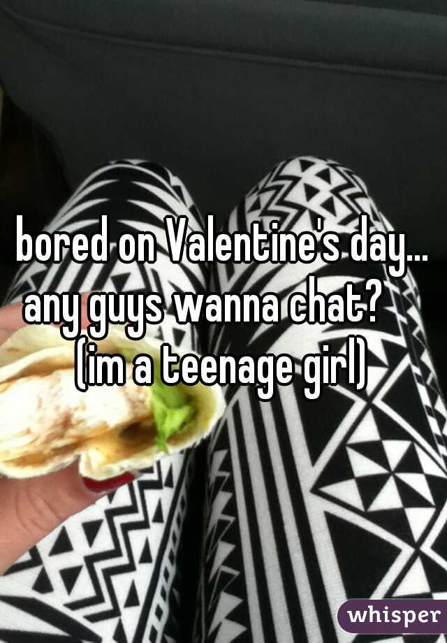 bored on Valentine's day... any guys wanna chat?      (im a teenage girl)