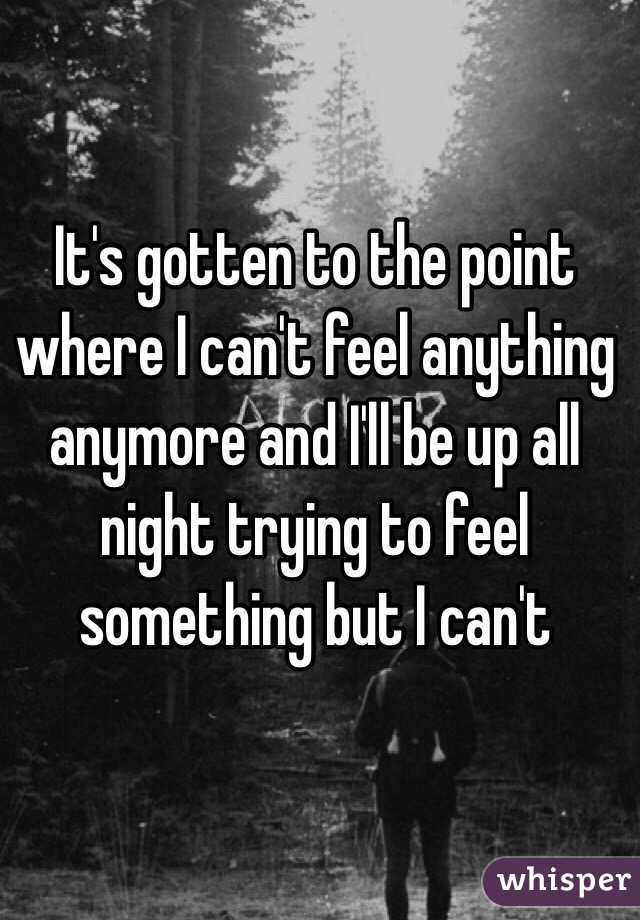 It's gotten to the point where I can't feel anything anymore and I'll be up all night trying to feel something but I can't