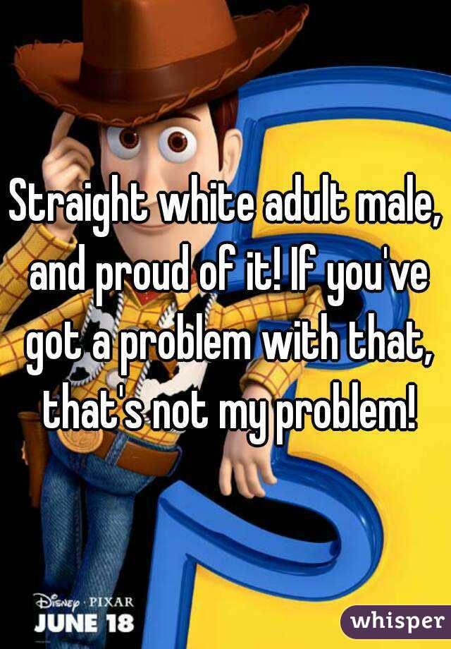 Straight white adult male, and proud of it! If you've got a problem with that, that's not my problem!