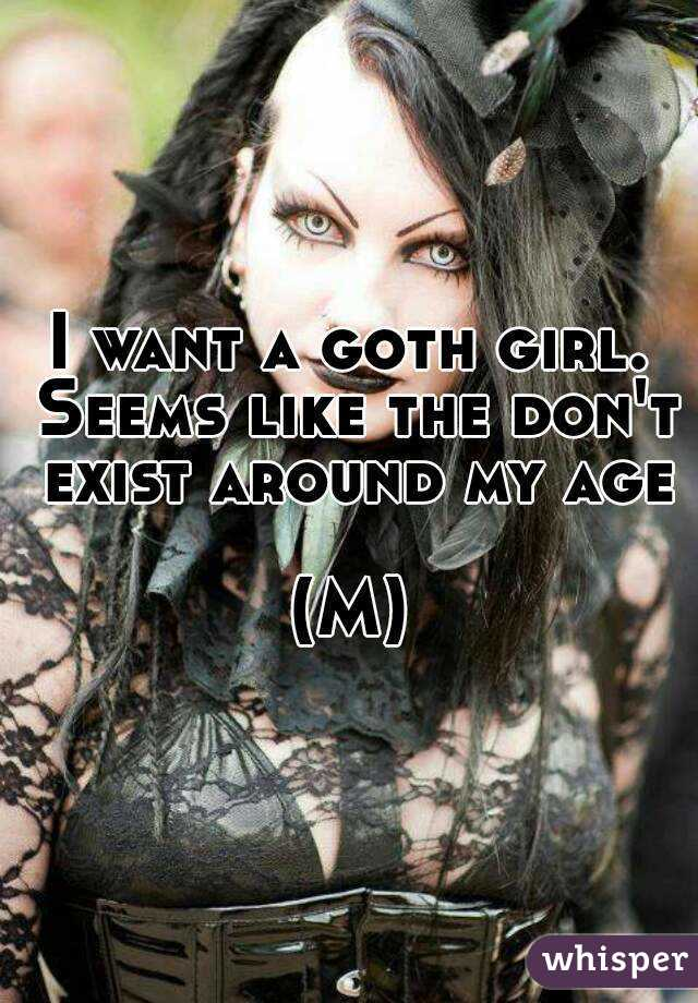 I want a goth girl. Seems like the don't exist around my age  (M)