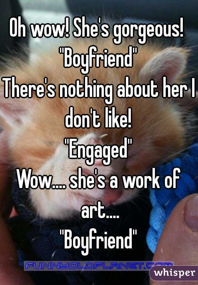 """Oh wow! She's gorgeous!  """"Boyfriend"""" There's nothing about her I don't like!  """"Engaged"""" Wow.... she's a work of art.... """"Boyfriend"""""""