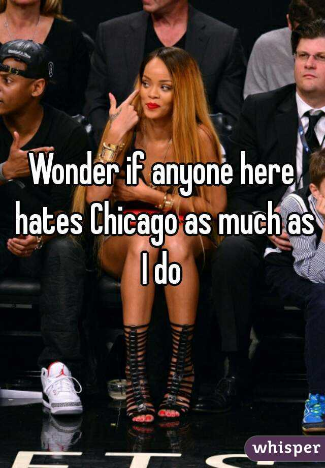 Wonder if anyone here hates Chicago as much as I do