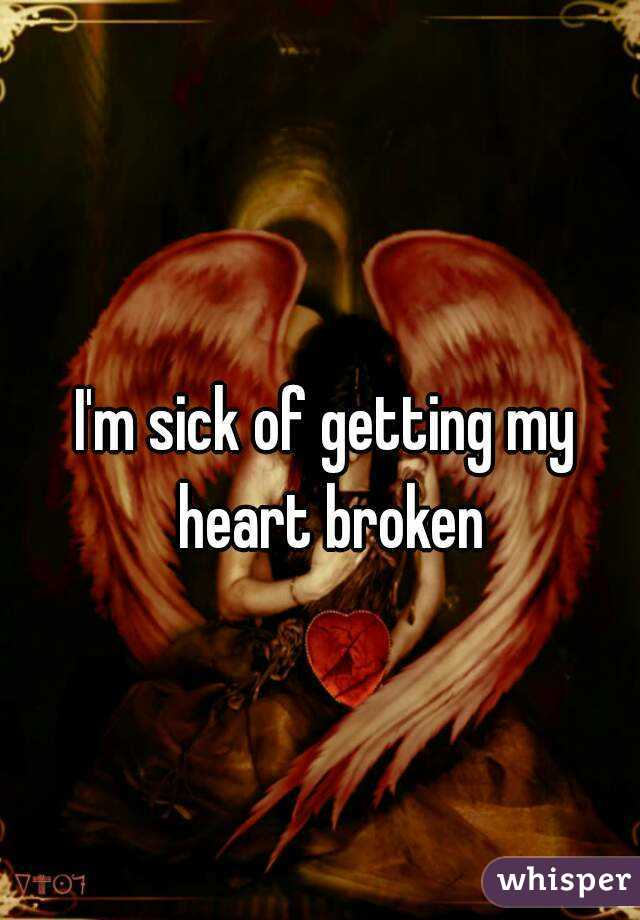 I'm sick of getting my heart broken