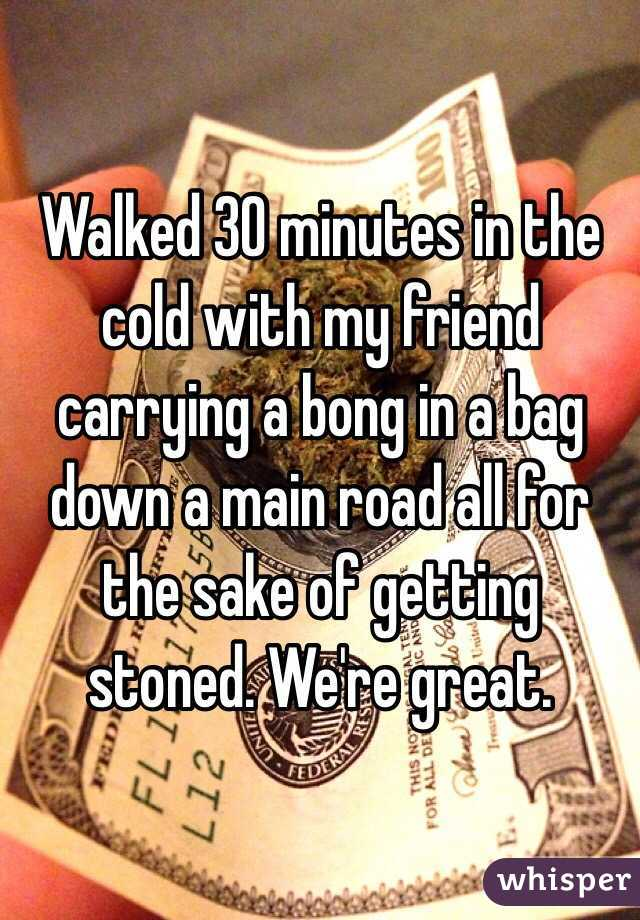 Walked 30 minutes in the cold with my friend carrying a bong in a bag down a main road all for the sake of getting stoned. We're great.