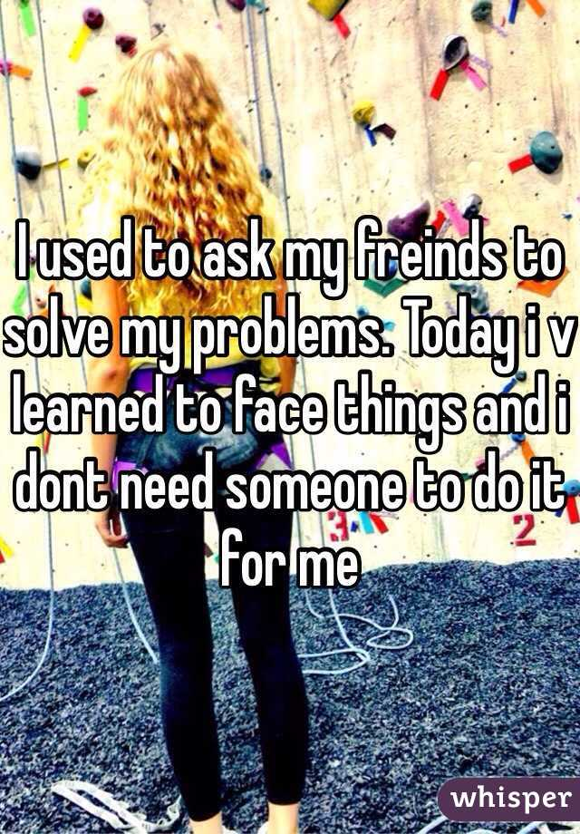 I used to ask my freinds to solve my problems. Today i v learned to face things and i dont need someone to do it for me