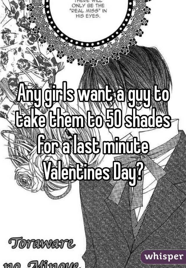 Any girls want a guy to take them to 50 shades for a last minute Valentines Day?
