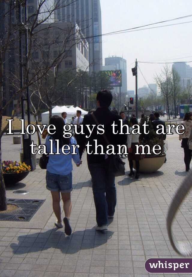I love guys that are taller than me