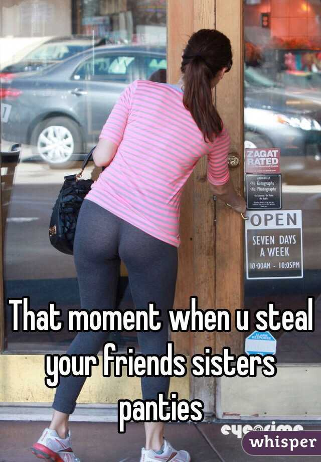 That moment when u steal your friends sisters panties
