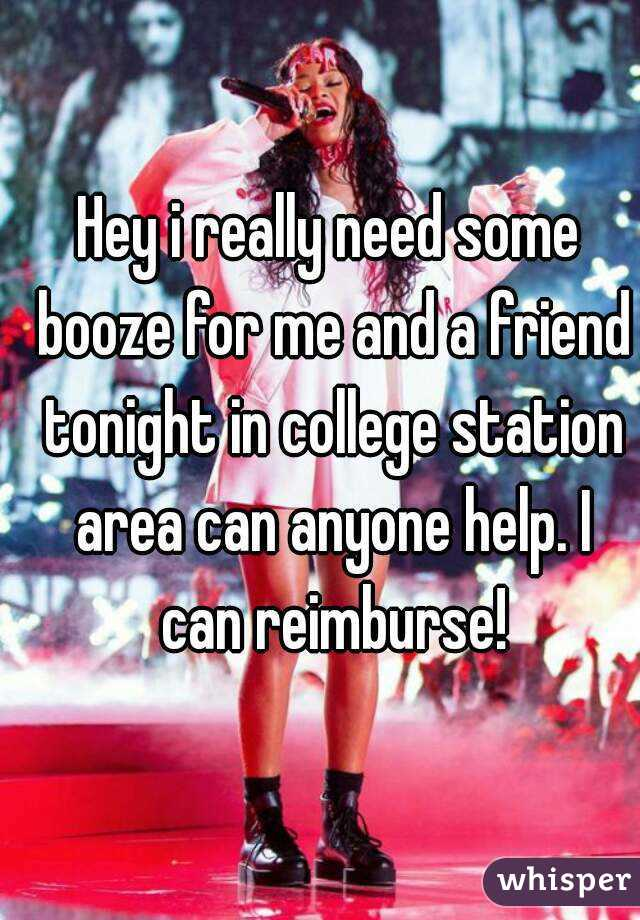 Hey i really need some booze for me and a friend tonight in college station area can anyone help. I can reimburse!