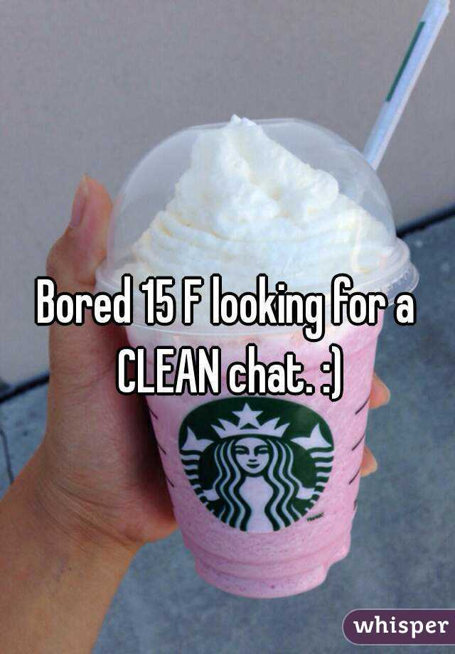 Bored 15 F looking for a CLEAN chat. :)