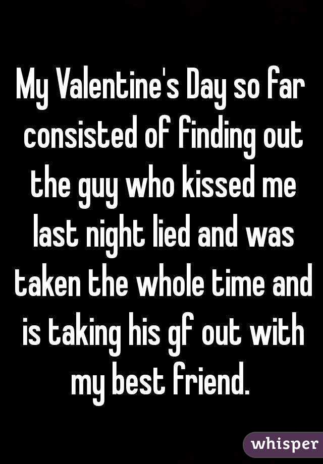 My Valentine's Day so far consisted of finding out the guy who kissed me last night lied and was taken the whole time and is taking his gf out with my best friend.