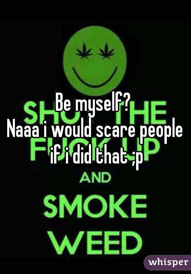 Be myself?  Naaa i would scare people if i did that ;p