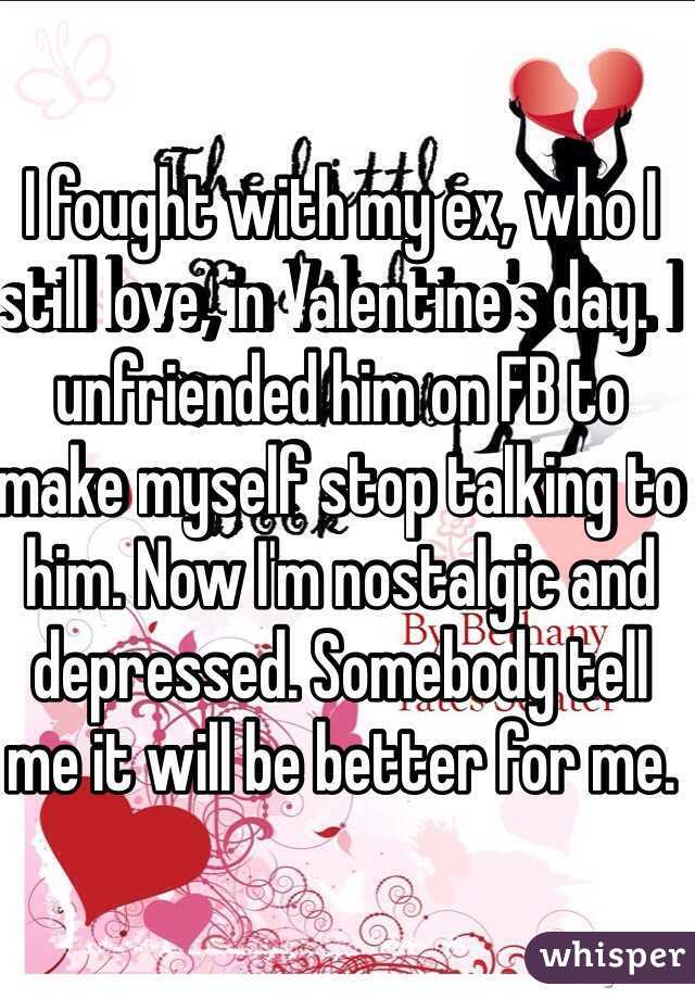 I fought with my ex, who I still love, in Valentine's day. I unfriended him on FB to make myself stop talking to him. Now I'm nostalgic and depressed. Somebody tell me it will be better for me.