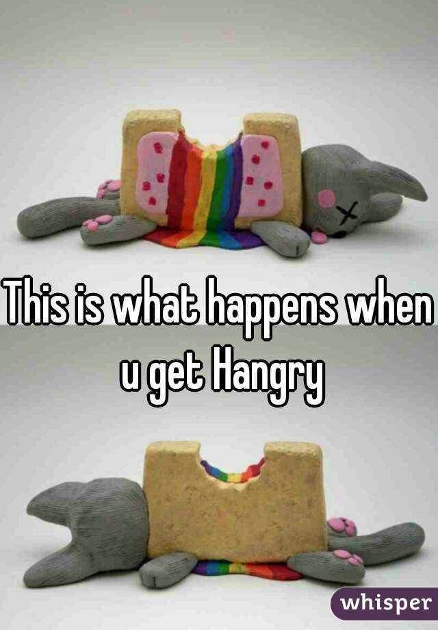 This is what happens when u get Hangry