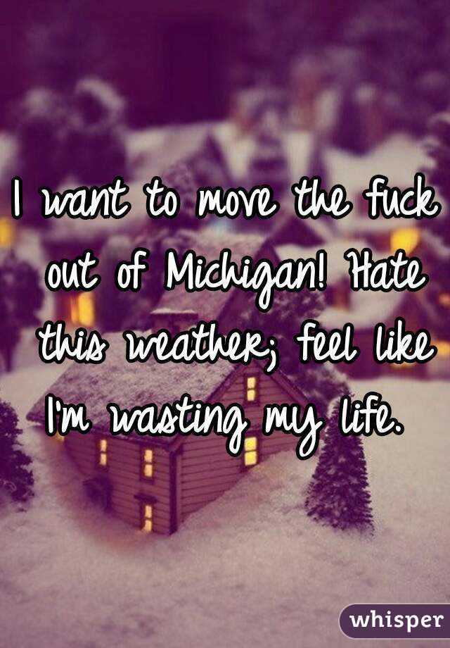 I want to move the fuck out of Michigan! Hate this weather; feel like I'm wasting my life.
