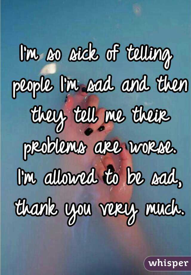 I'm so sick of telling people I'm sad and then they tell me their problems are worse. I'm allowed to be sad, thank you very much.