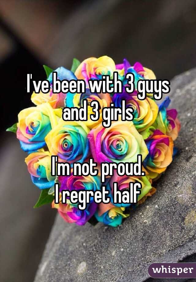 I've been with 3 guys  and 3 girls   I'm not proud. I regret half