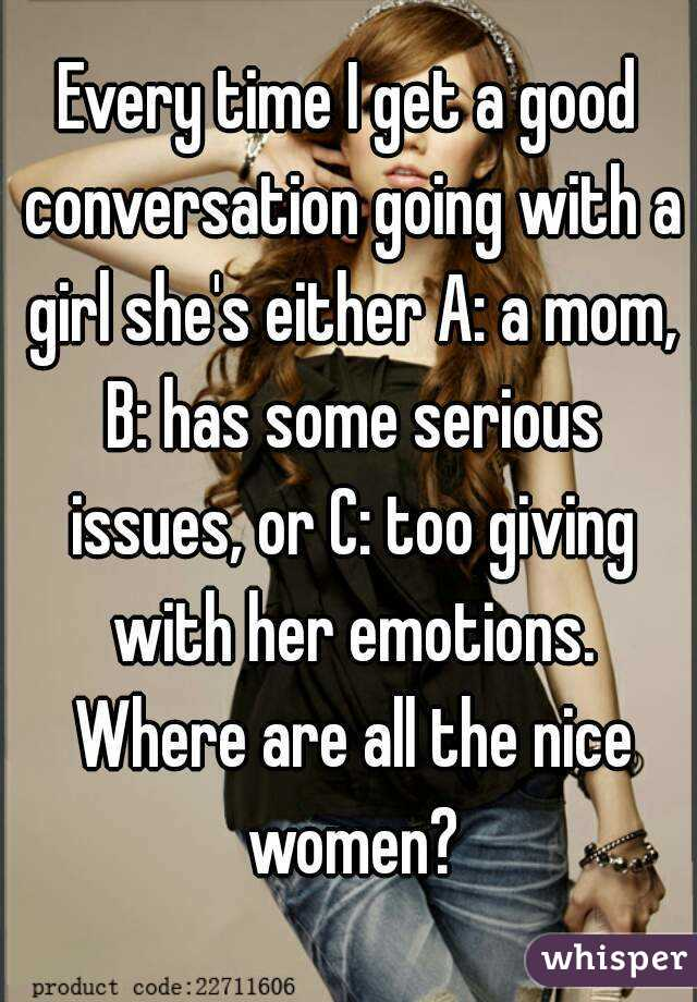 Every time I get a good conversation going with a girl she's either A: a mom, B: has some serious issues, or C: too giving with her emotions. Where are all the nice women?