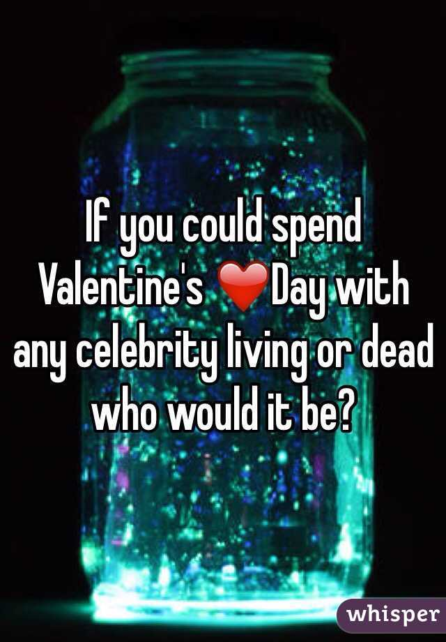 If you could spend Valentine's ❤️Day with any celebrity living or dead who would it be?