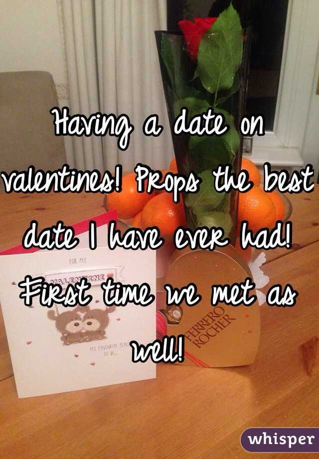Having a date on valentines! Props the best date I have ever had! First time we met as well!