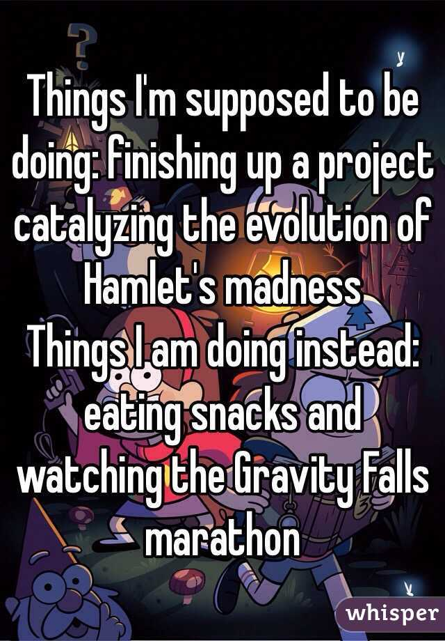Things I'm supposed to be doing: finishing up a project catalyzing the evolution of Hamlet's madness  Things I am doing instead: eating snacks and watching the Gravity Falls marathon