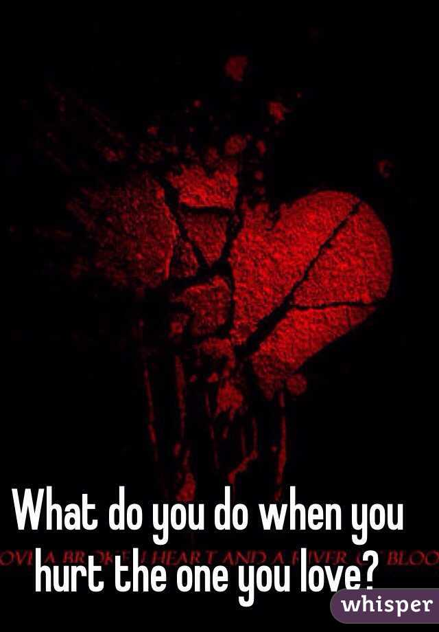 What do you do when you hurt the one you love?