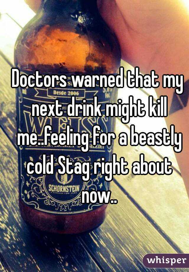 Doctors warned that my next drink might kill me..feeling for a beastly cold Stag right about now..