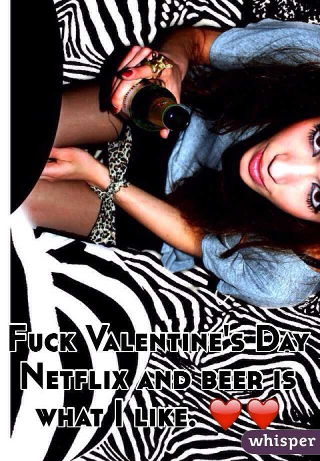 Fuck Valentine's Day  Netflix and beer is what I like. ❤️❤️